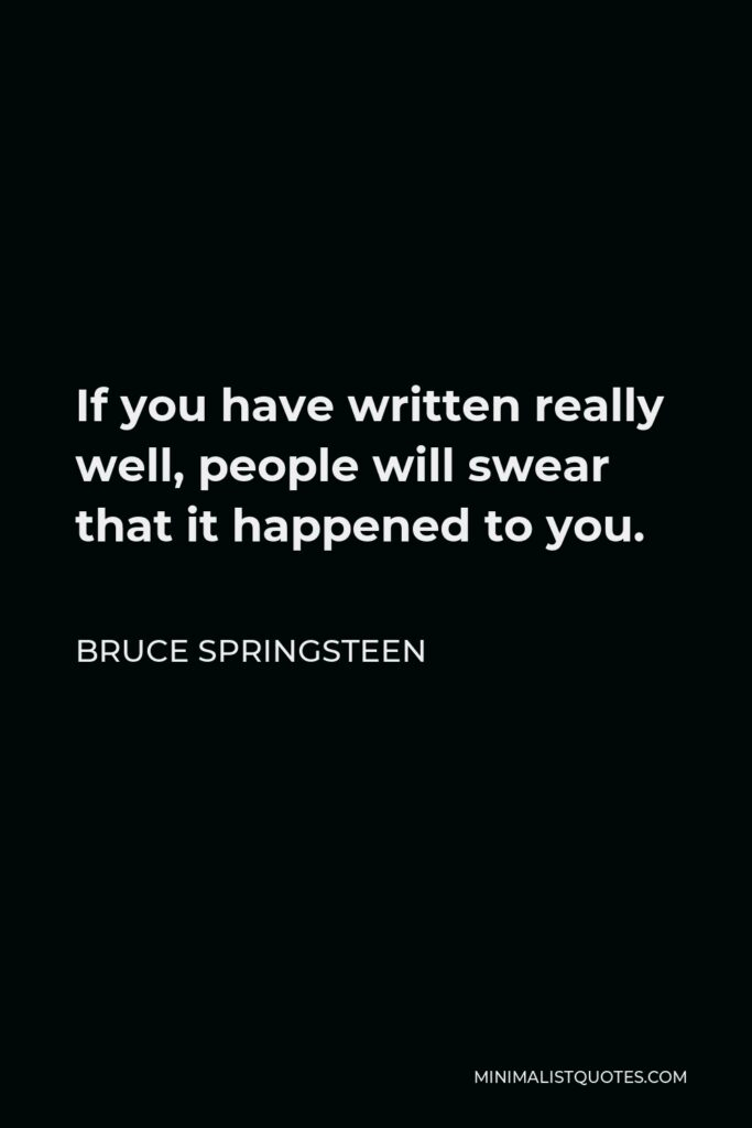 Bruce Springsteen Quote - If you have written really well, people will swear that it happened to you.