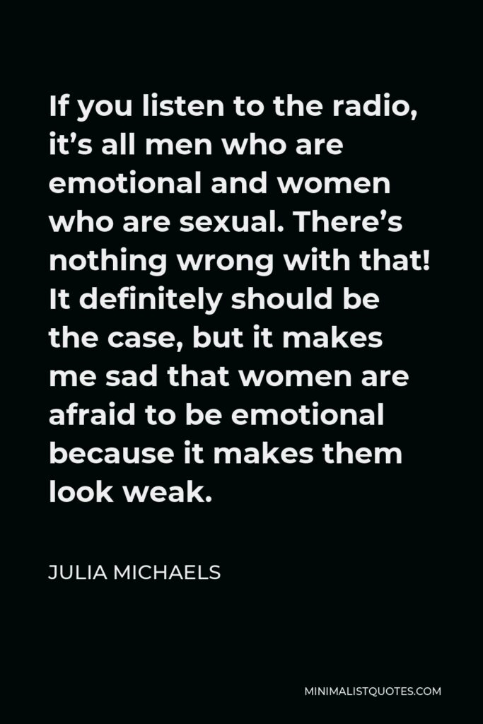 Julia Michaels Quote - If you listen to the radio, it's all men who are emotional and women who are sexual. There's nothing wrong with that! It definitely should be the case, but it makes me sad that women are afraid to be emotional because it makes them look weak.