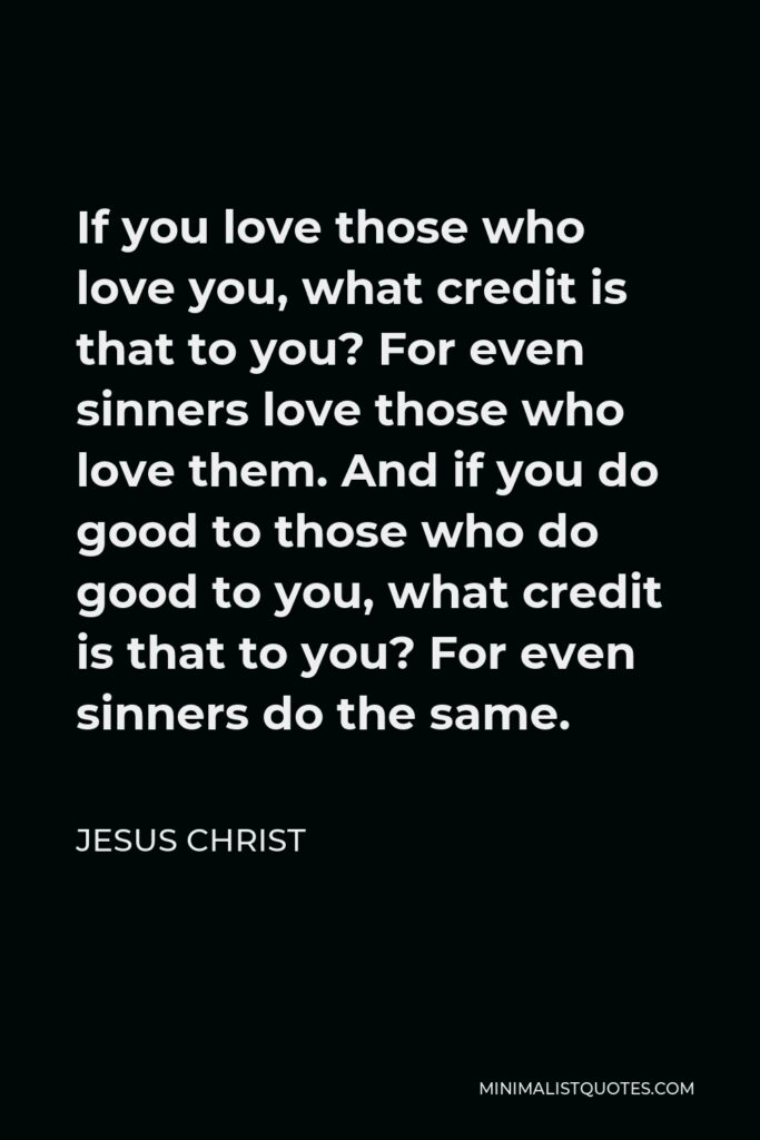 Jesus Christ Quote - If you love those who love you, what credit is that to you? For even sinners love those who love them. And if you do good to those who do good to you, what credit is that to you? For even sinners do the same.
