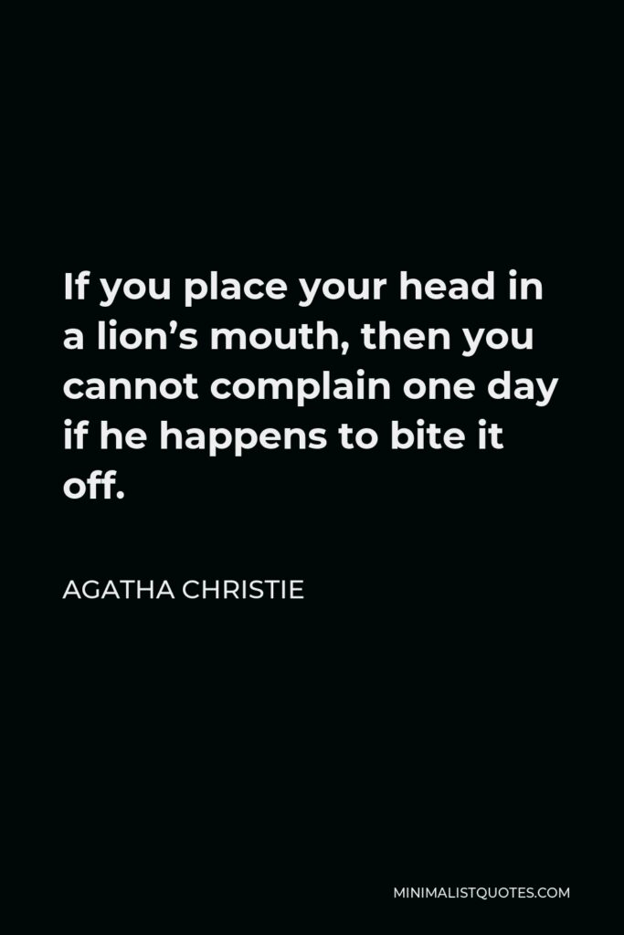 Agatha Christie Quote - If you place your head in a lion's mouth, then you cannot complain one day if he happens to bite it off.