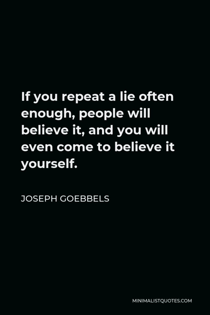 Joseph Goebbels Quote - If you repeat a lie often enough, people will believe it, and you will even come to believe it yourself.