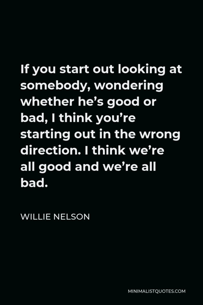 Willie Nelson Quote - If you start out looking at somebody, wondering whether he's good or bad, I think you're starting out in the wrong direction. I think we're all good and we're all bad.