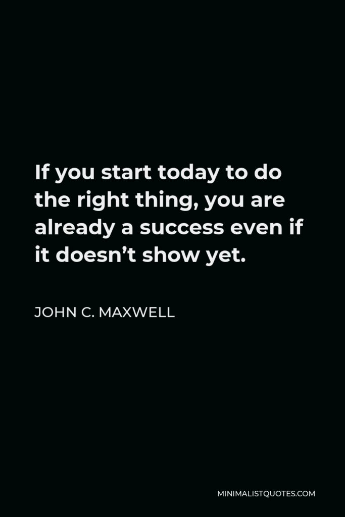 John C. Maxwell Quote - If you start today to do the right thing, you are already a success even if it doesn't show yet.