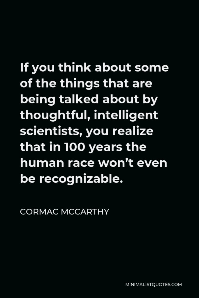 Cormac McCarthy Quote - If you think about some of the things that are being talked about by thoughtful, intelligent scientists, you realize that in 100 years the human race won't even be recognizable.