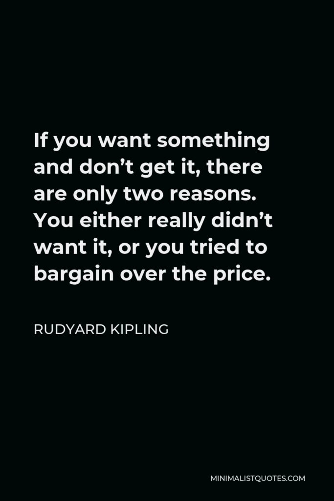 Rudyard Kipling Quote - If you want something and don't get it, there are only two reasons. You either really didn't want it, or you tried to bargain over the price.