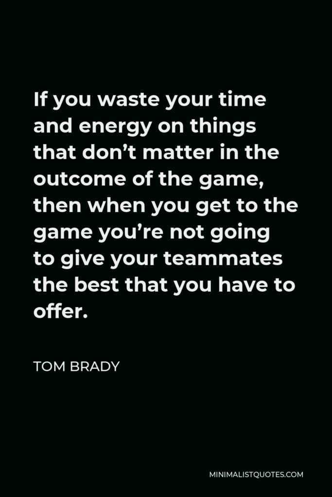 Tom Brady Quote - If you waste your time and energy on things that don't matter in the outcome of the game, then when you get to the game you're not going to give your teammates the best that you have to offer.