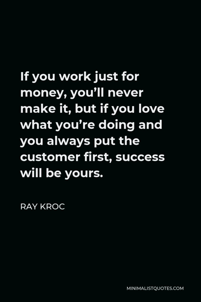 Ray Kroc Quote - If you work just for money, you'll never make it, but if you love what you're doing and you always put the customer first, success will be yours.