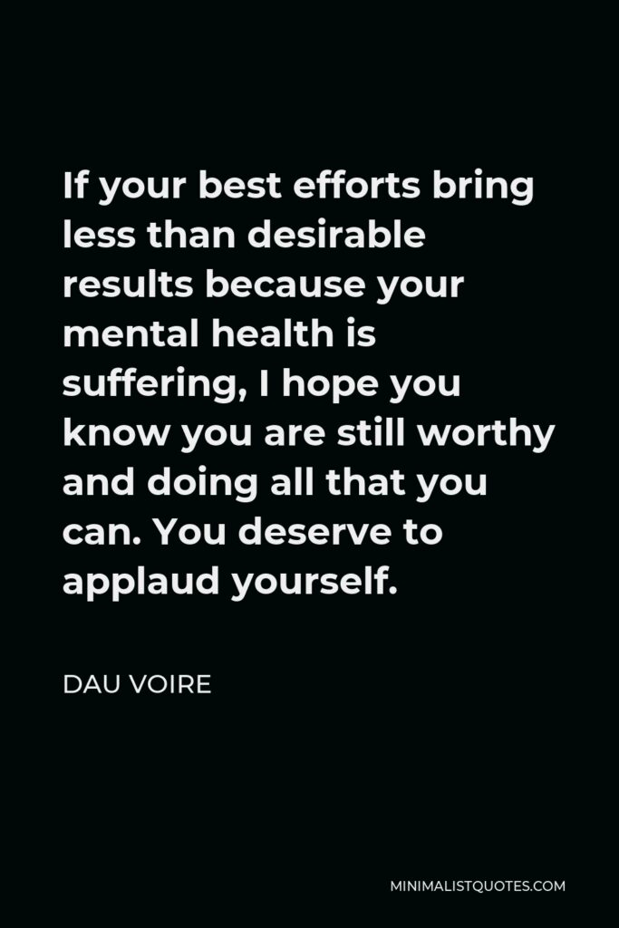 Dau Voire Quote - If your best efforts bring less than desirable results because your mental health is suffering, I hope you know you are still worthy and doing all that you can. You deserve to applaud yourself.