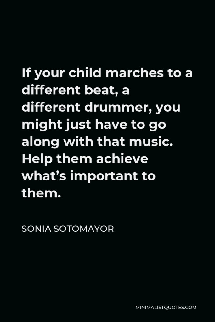 Sonia Sotomayor Quote - If your child marches to a different beat, a different drummer, you might just have to go along with that music. Help them achieve what's important to them.