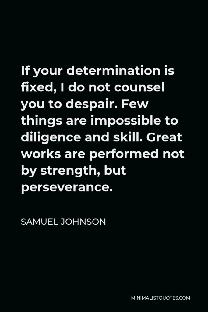 Samuel Johnson Quote - If your determination is fixed, I do not counsel you to despair. Few things are impossible to diligence and skill. Great works are performed not by strength, but perseverance.