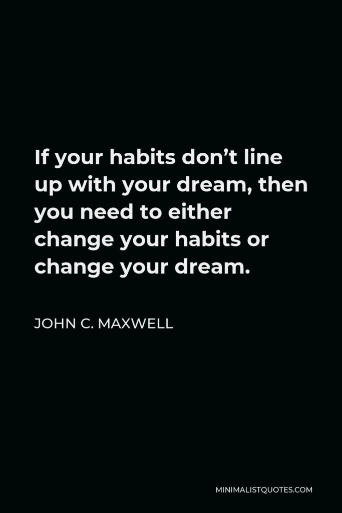 John C. Maxwell Quote - If your habits don't line up with your dream, then you need to either change your habits or change your dream.