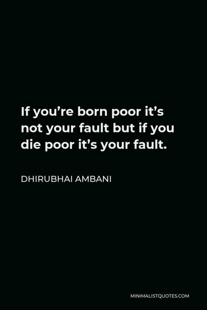 Dhirubhai Ambani Quote - If you're born poor it's not your fault but if you die poor it's your fault.