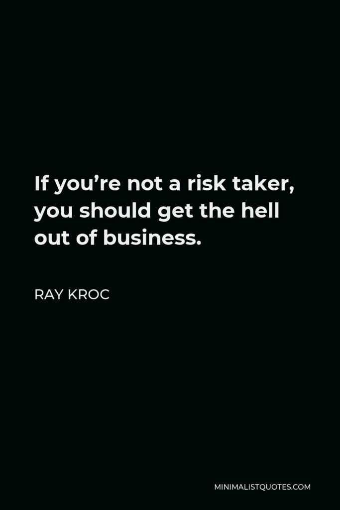 Ray Kroc Quote - If you're not a risk taker, you should get the hell out of business.
