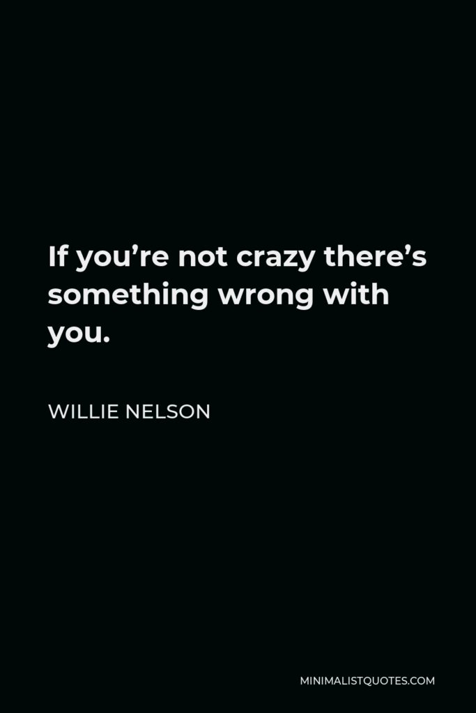 Willie Nelson Quote - If you're not crazy there's something wrong with you.