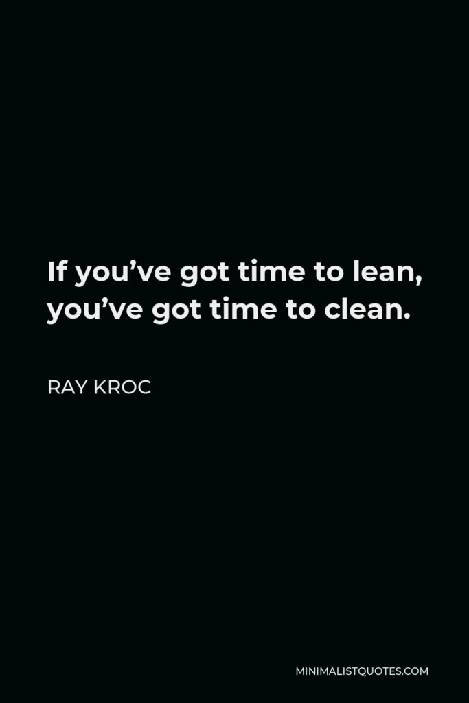 Ray Kroc Quote - If you've got time to lean, you've got time to clean.