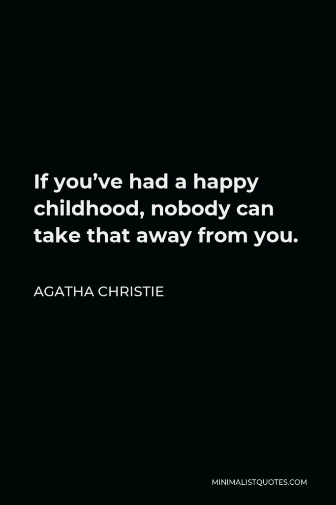 Agatha Christie Quote - If you've had a happy childhood, nobody can take that away from you.