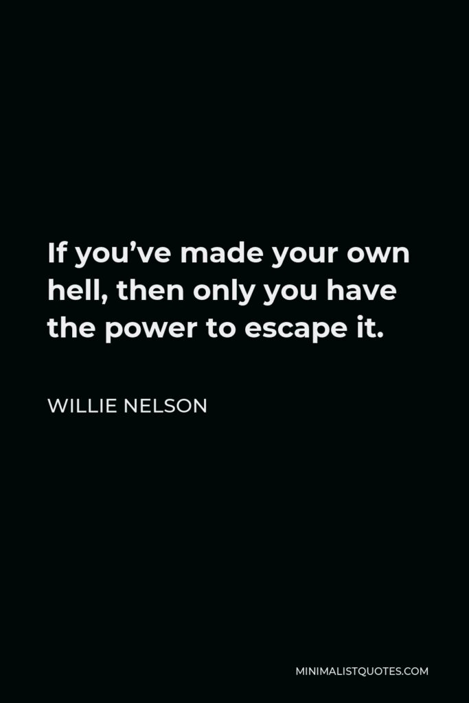 Willie Nelson Quote - If you've made your own hell, then only you have the power to escape it.