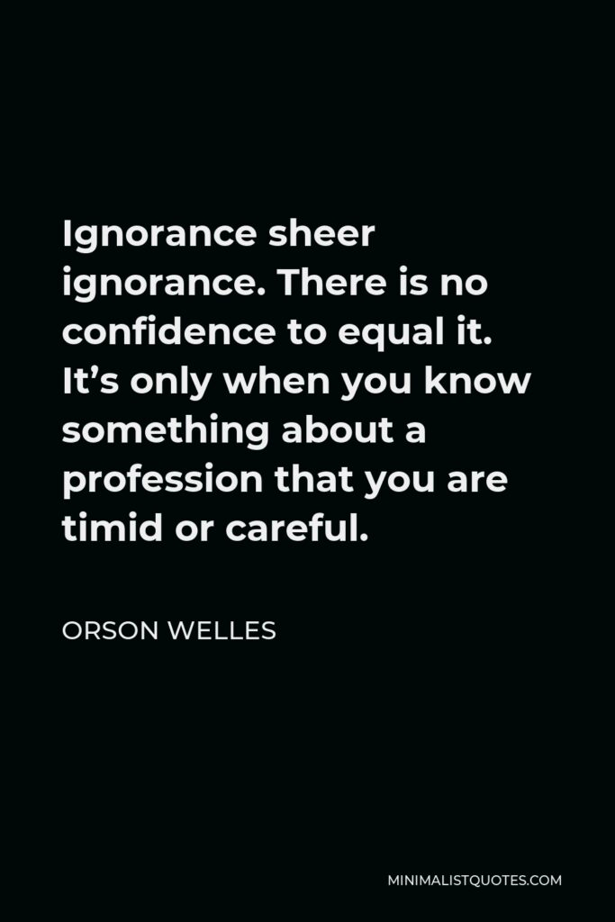 Orson Welles Quote - Ignorance sheer ignorance. There is no confidence to equal it. It's only when you know something about a profession that you are timid or careful.