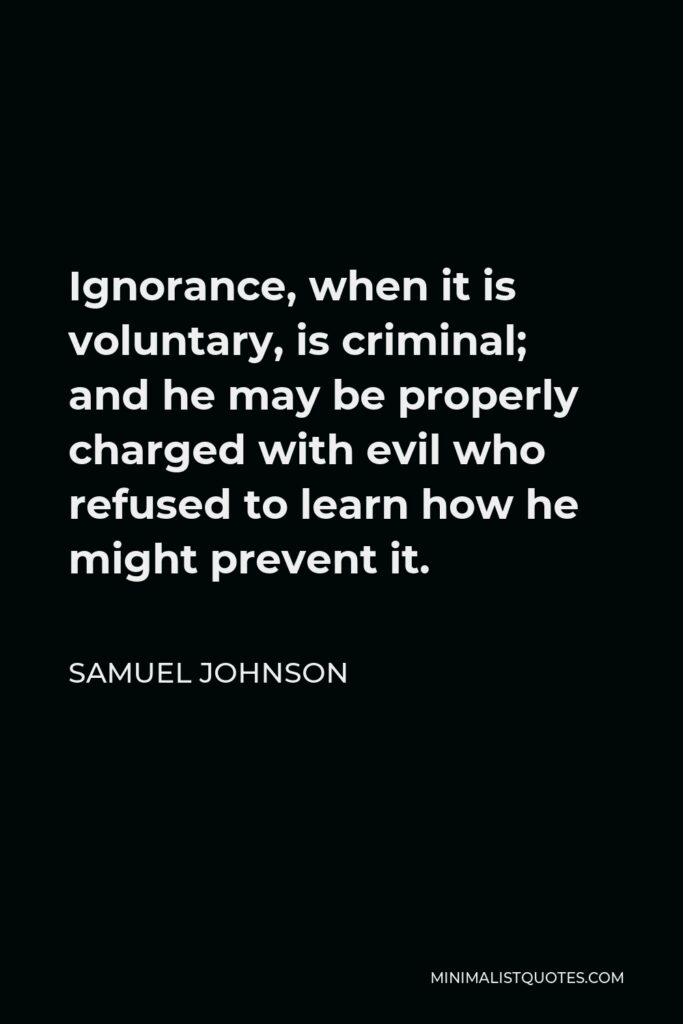 Samuel Johnson Quote - Ignorance, when it is voluntary, is criminal; and he may be properly charged with evil who refused to learn how he might prevent it.