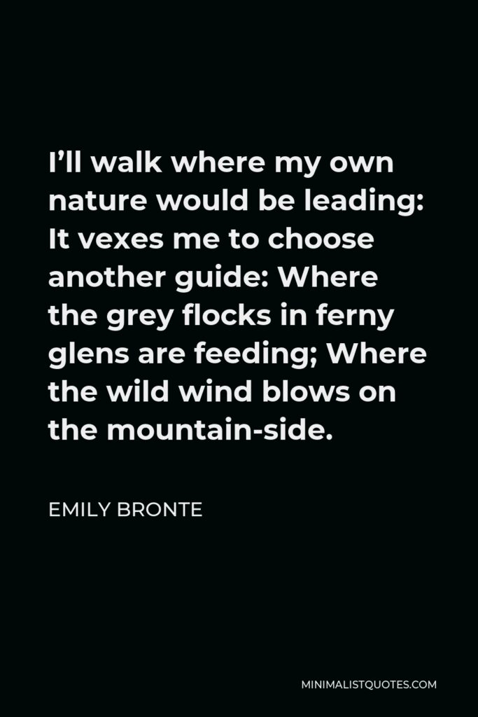 Emily Bronte Quote - I'll walk where my own nature would be leading: It vexes me to choose another guide: Where the grey flocks in ferny glens are feeding; Where the wild wind blows on the mountain-side.