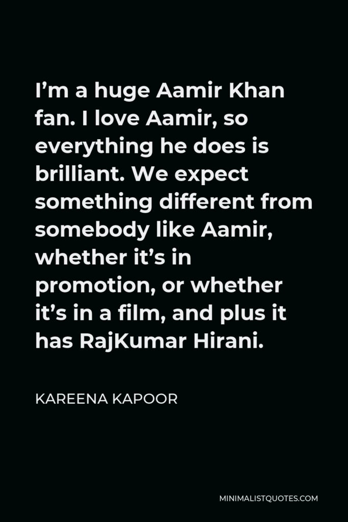 Kareena Kapoor Quote - I'm a huge Aamir Khan fan. I love Aamir, so everything he does is brilliant. We expect something different from somebody like Aamir, whether it's in promotion, or whether it's in a film, and plus it has RajKumar Hirani.