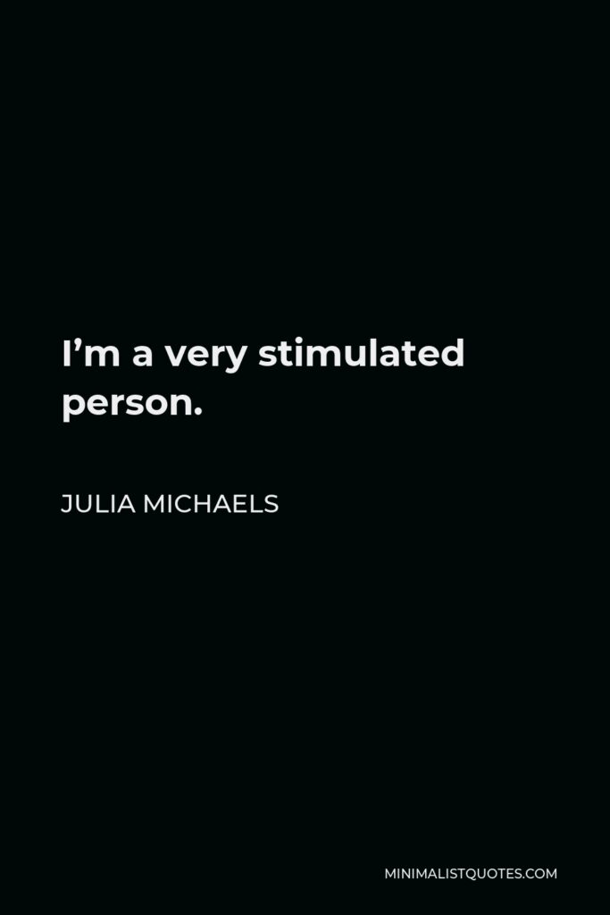 Julia Michaels Quote - I'm a very stimulated person.
