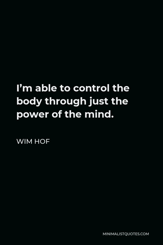 Wim Hof Quote - I'm able to control the body through just the power of the mind.