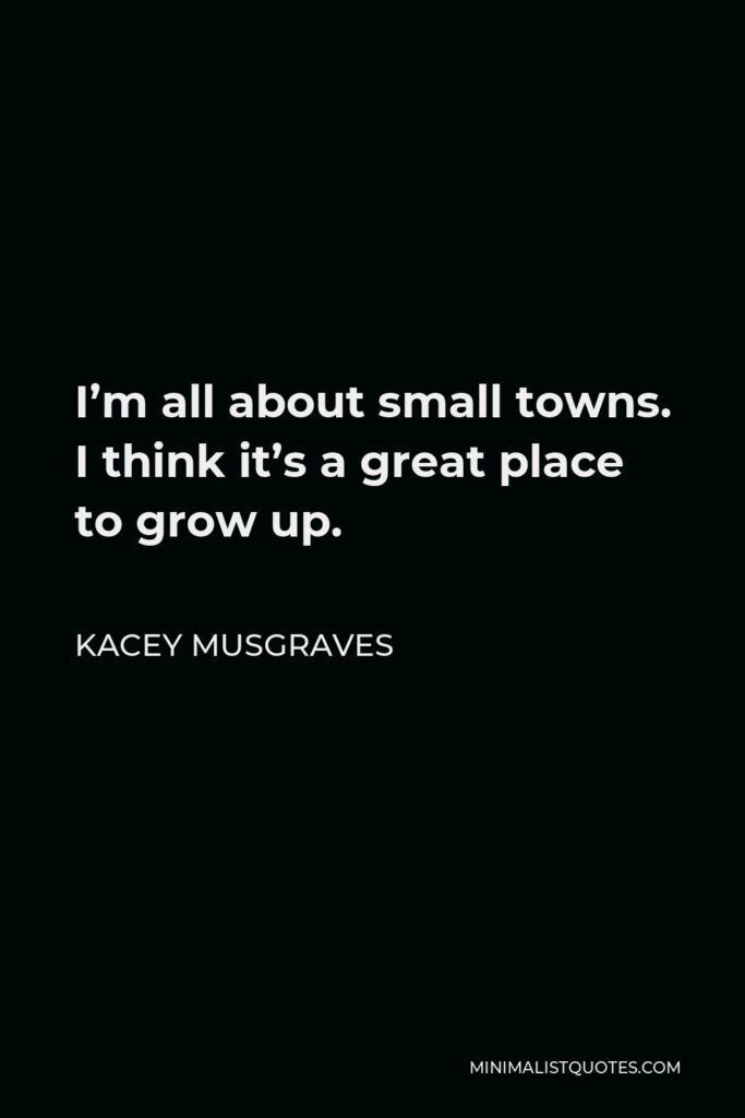 Kacey Musgraves Quote - Im all about small towns. I think its a great place to grow up.