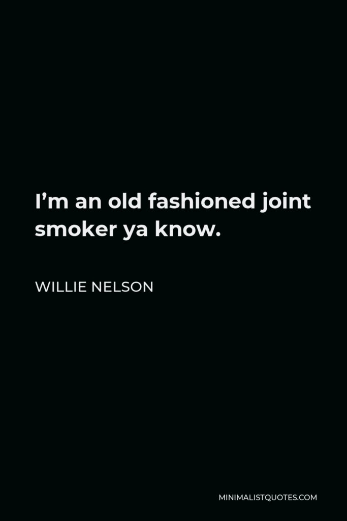 Willie Nelson Quote - I'm an old fashioned joint smoker ya know.