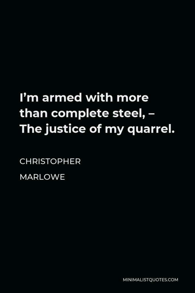 Christopher Marlowe Quote - I'm armed with more than complete steel, – The justice of my quarrel.
