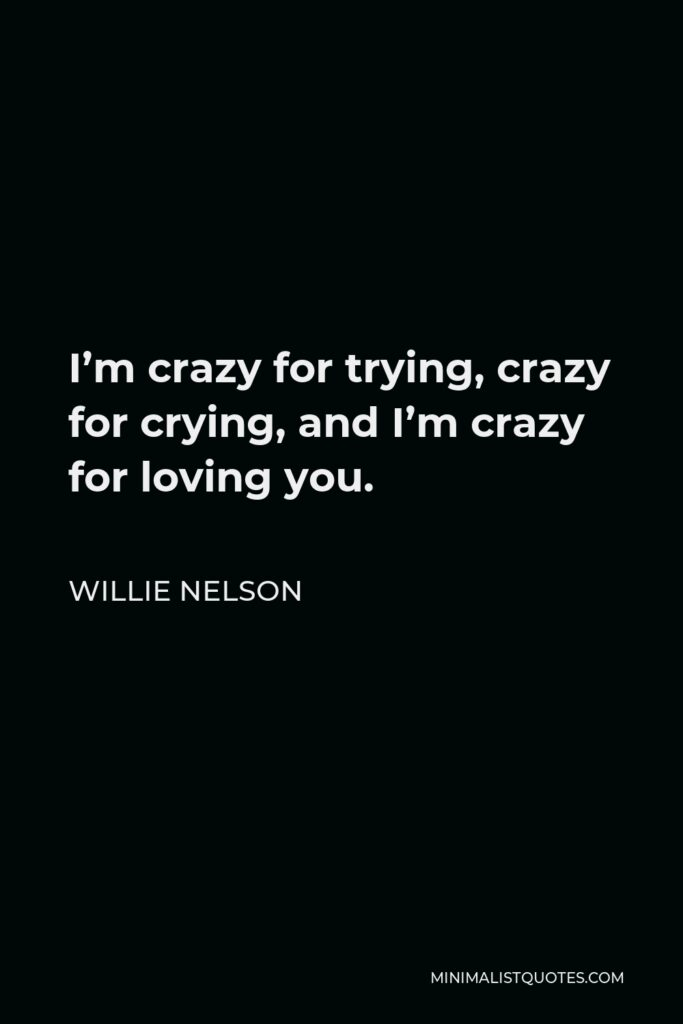 Willie Nelson Quote - I'm crazy for trying, crazy for crying, and I'm crazy for loving you.