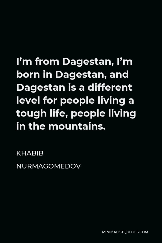 Khabib Nurmagomedov Quote - I'm from Dagestan, I'm born in Dagestan, and Dagestan is a different level for people living a tough life, people living in the mountains.