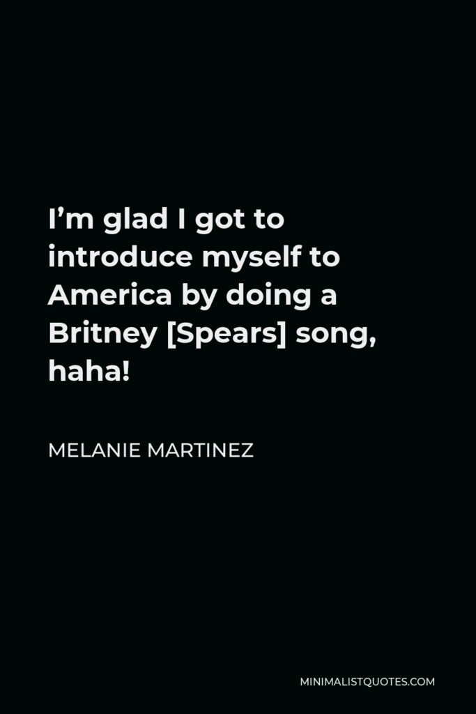 Melanie Martinez Quote - I'm glad I got to introduce myself to America by doing a Britney [Spears] song, haha!