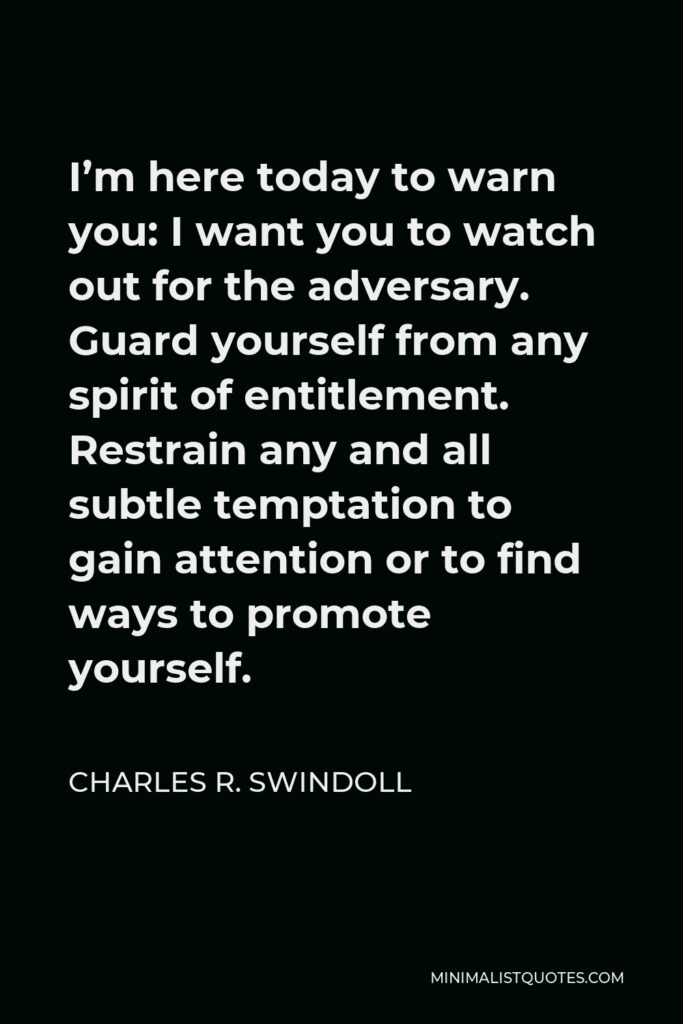 Charles R. Swindoll Quote - I'm here today to warn you: I want you to watch out for the adversary. Guard yourself from any spirit of entitlement. Restrain any and all subtle temptation to gain attention or to find ways to promote yourself.