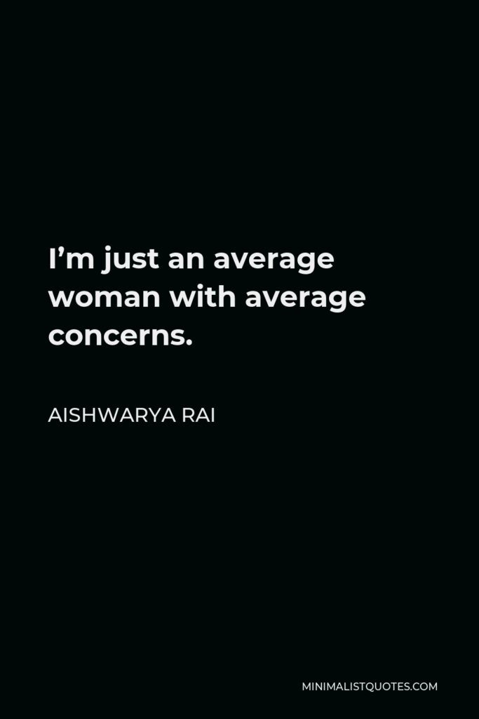 Aishwarya Rai Quote - I'm just an average woman with average concerns.