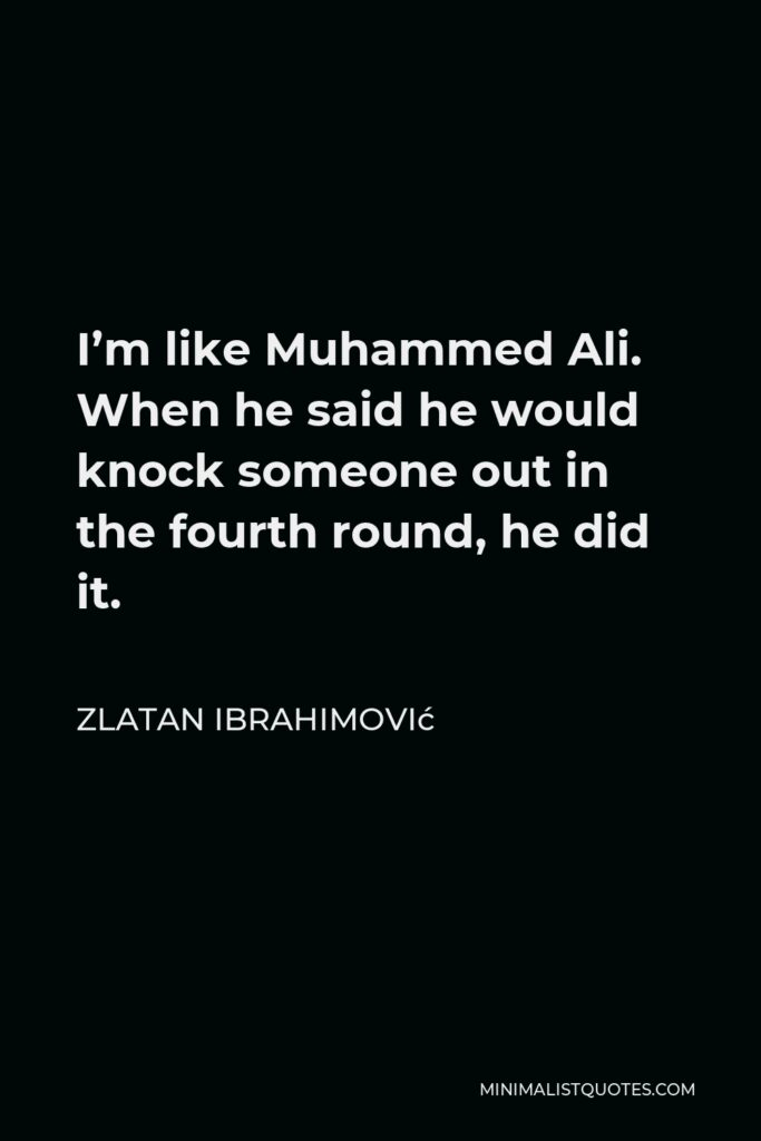 Zlatan Ibrahimović Quote - I'm like Muhammed Ali. When he said he would knock someone out in the fourth round, he did it.