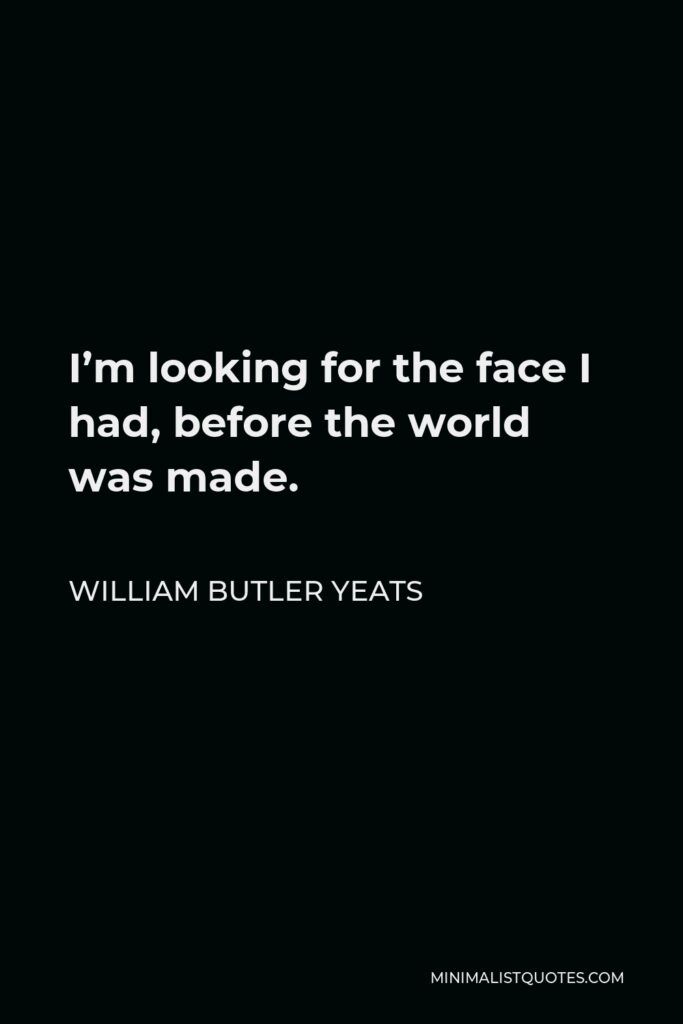 William Butler Yeats Quote - I'm looking for the face I had, before the world was made.