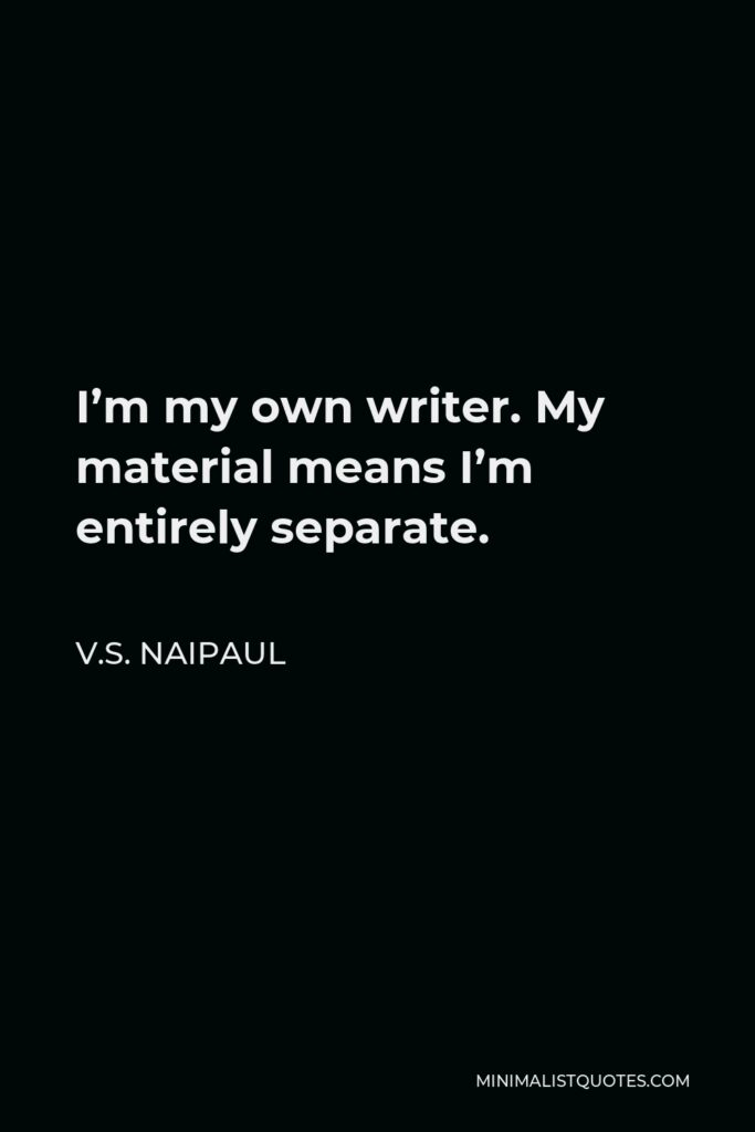 V.S. Naipaul Quote - I'm my own writer. My material means I'm entirely separate.