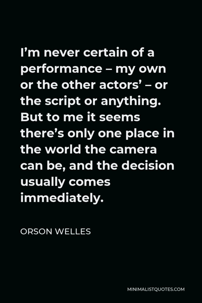 Orson Welles Quote - I'm never certain of a performance – my own or the other actors' – or the script or anything. But to me it seems there's only one place in the world the camera can be, and the decision usually comes immediately.