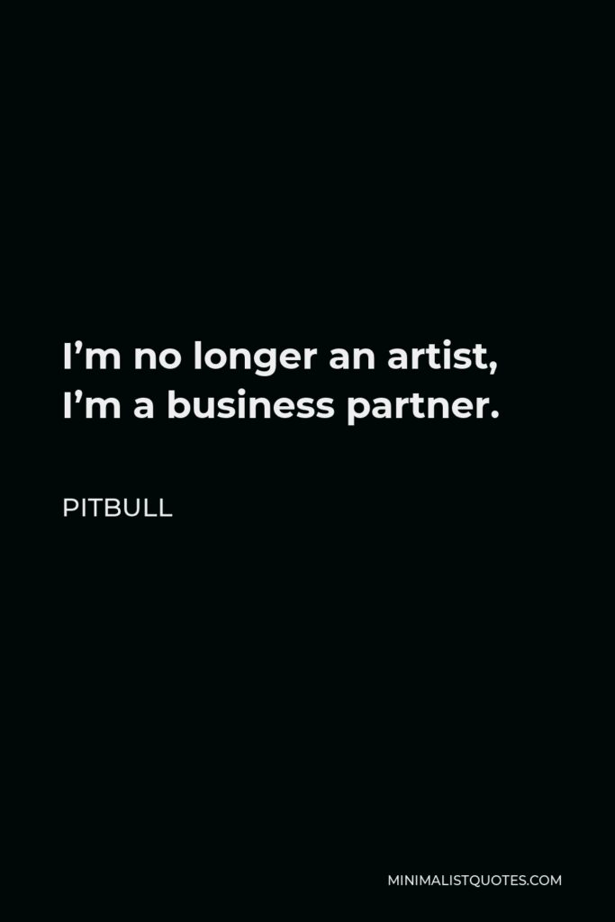 Pitbull Quote - I'm no longer an artist, I'm a business partner.
