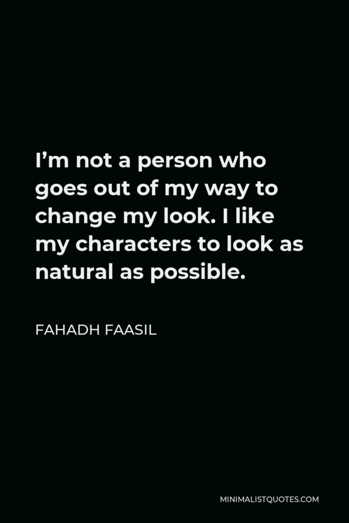 Fahadh Faasil Quote - I'm not a person who goes out of my way to change my look. I like my characters to look as natural as possible.