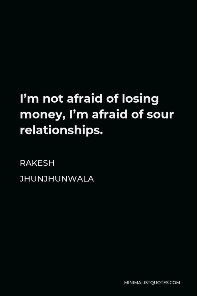Rakesh Jhunjhunwala Quote - I'm not afraid of losing money, I'm afraid of sour relationships.