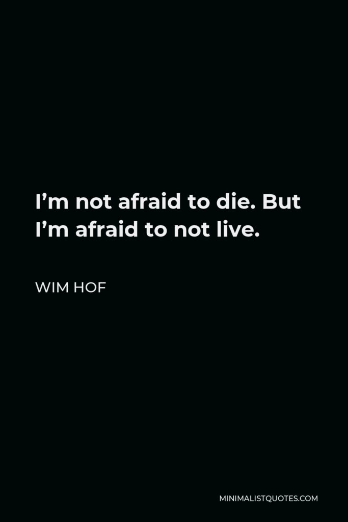 Wim Hof Quote - I'm not afraid to die. But I'm afraid to not live.