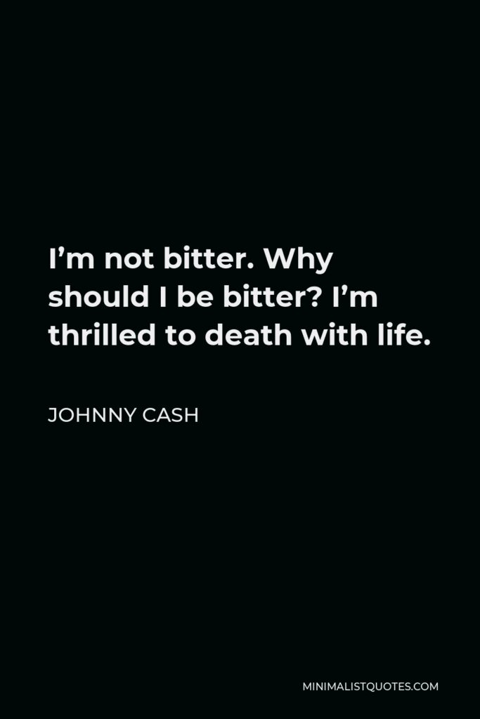 Johnny Cash Quote - I'm not bitter. Why should I be bitter? I'm thrilled to death with life.