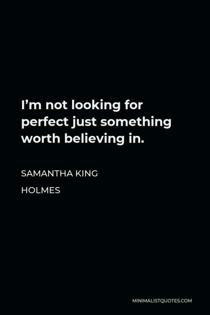 Samantha King Holmes Quote - I'm not looking for perfect just something worth believing in.
