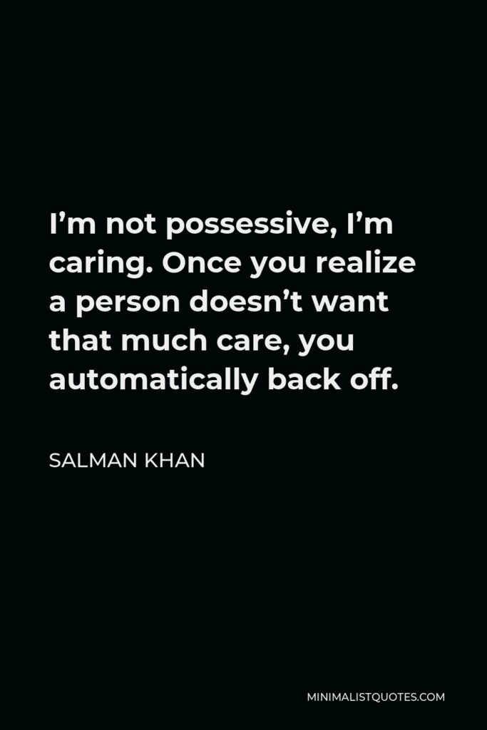 Salman Khan Quote - I'm not possessive, I'm caring. Once you realize a person doesn't want that much care, you automatically back off.