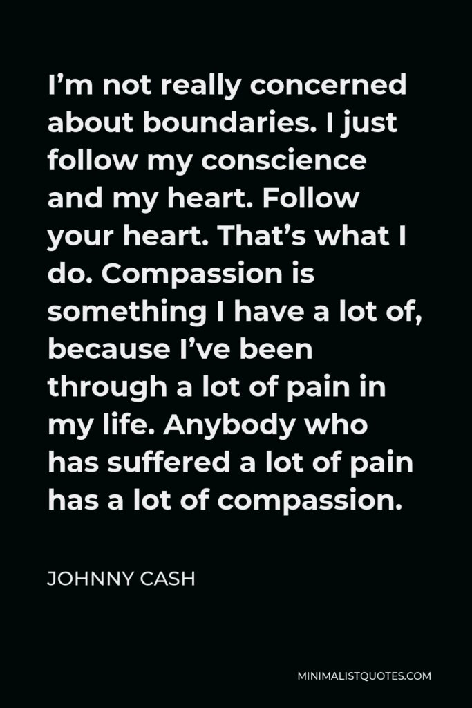 Johnny Cash Quote - I'm not really concerned about boundaries. I just follow my conscience and my heart. Follow your heart. That's what I do. Compassion is something I have a lot of, because I've been through a lot of pain in my life. Anybody who has suffered a lot of pain has a lot of compassion.