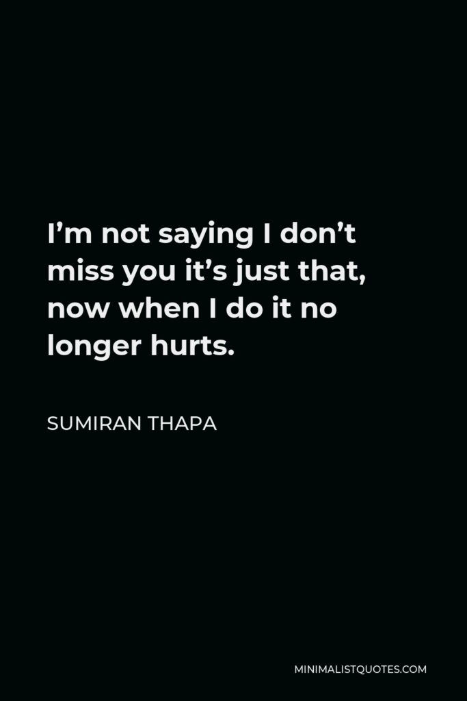 Sumiran Thapa Quote - I'm not saying I don't miss you it's just that, now when I do it no longer hurts.