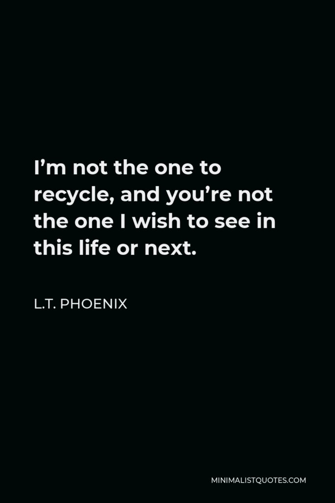 L.T. Phoenix Quote - I'm not the one to recycle, and you're not the one I wish to see in this life or next.