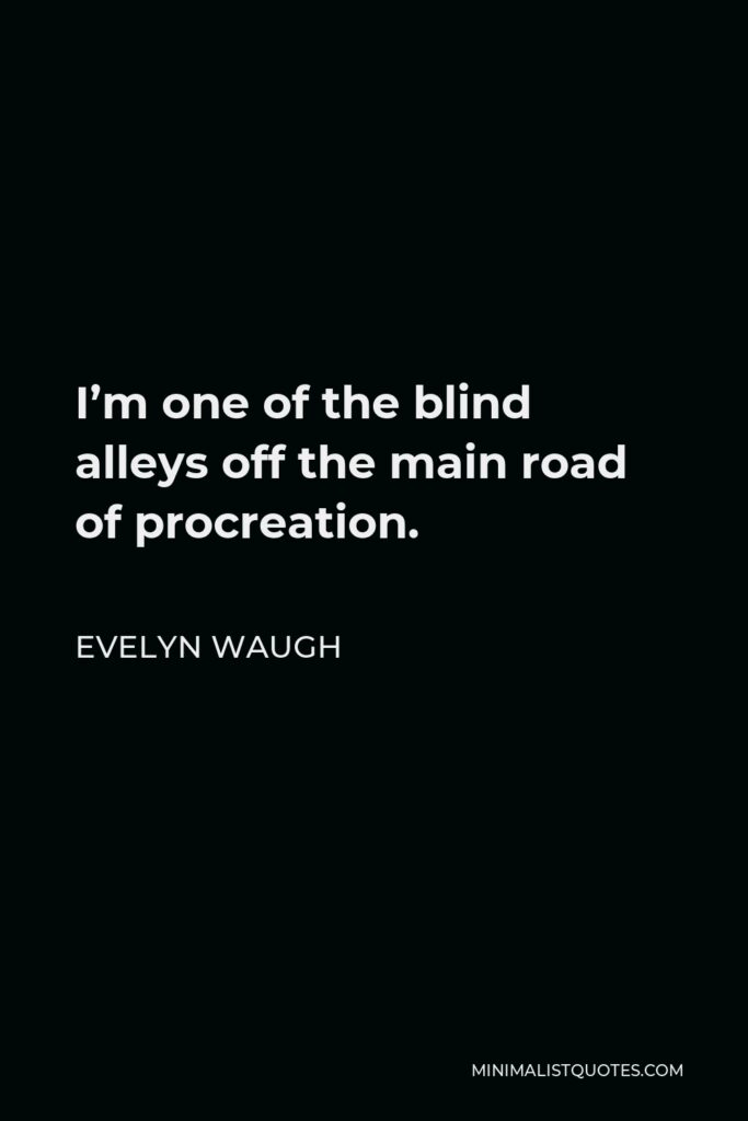 Evelyn Waugh Quote - I'm one of the blind alleys off the main road of procreation.